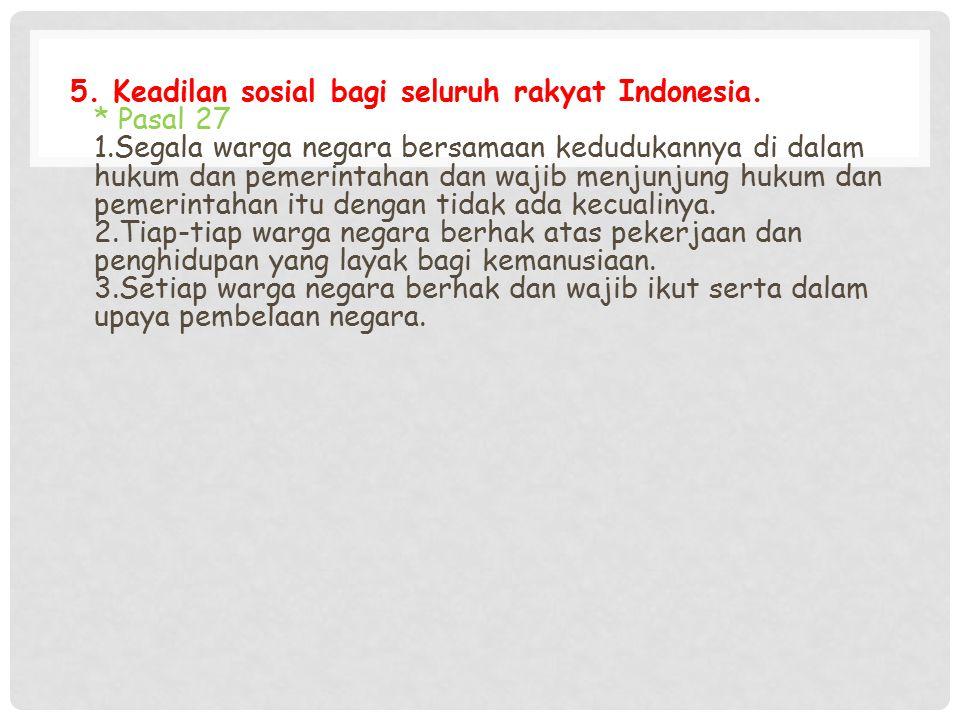 5. Keadilan sosial bagi seluruh rakyat Indonesia. * Pasal 27 1.Segala warga negara bersamaan kedudukannya di dalam hukum dan pemerintahan dan wajib me