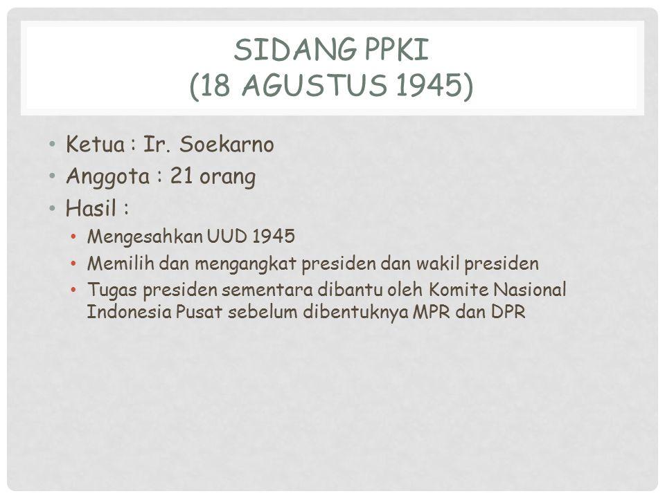 SIDANG PPKI (18 AGUSTUS 1945) Ketua : Ir. Soekarno Anggota : 21 orang Hasil : Mengesahkan UUD 1945 Memilih dan mengangkat presiden dan wakil presiden