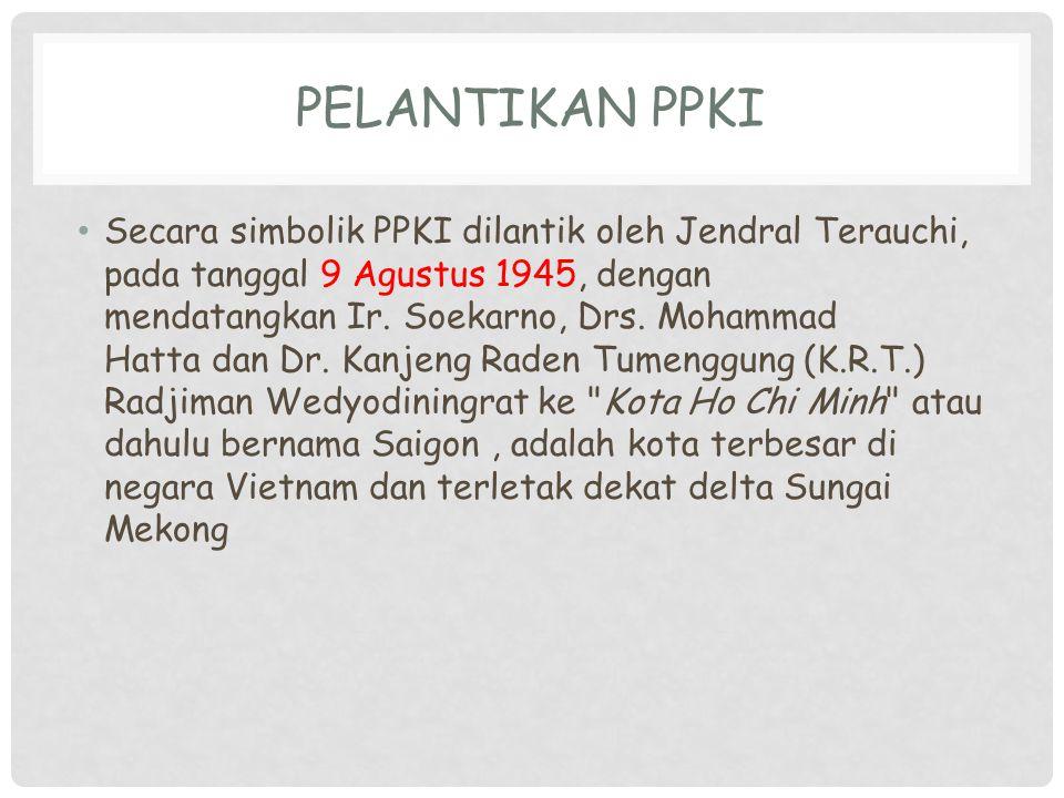 PELANTIKAN PPKI Secara simbolik PPKI dilantik oleh Jendral Terauchi, pada tanggal 9 Agustus 1945, dengan mendatangkan Ir. Soekarno, Drs. Mohammad Hatt
