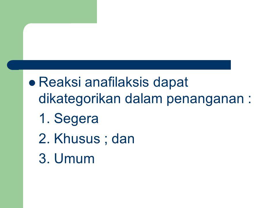 Reaksi anafilaksis dapat dikategorikan dalam penanganan : 1. Segera 2. Khusus ; dan 3. Umum