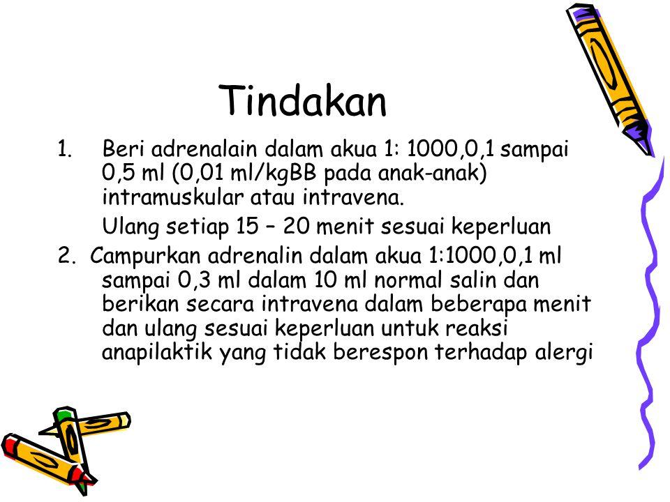 Tindakan 1.Beri adrenalain dalam akua 1: 1000,0,1 sampai 0,5 ml (0,01 ml/kgBB pada anak-anak) intramuskular atau intravena.