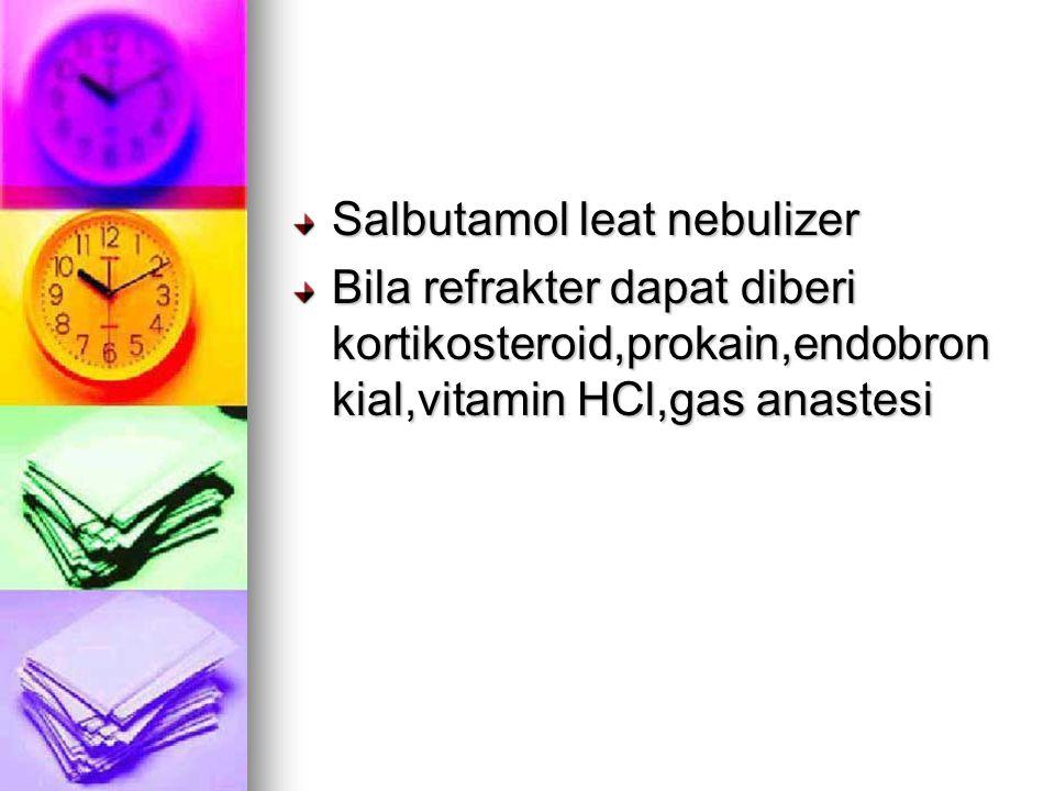 Salbutamol leat nebulizer Bila refrakter dapat diberi kortikosteroid,prokain,endobron kial,vitamin HCl,gas anastesi