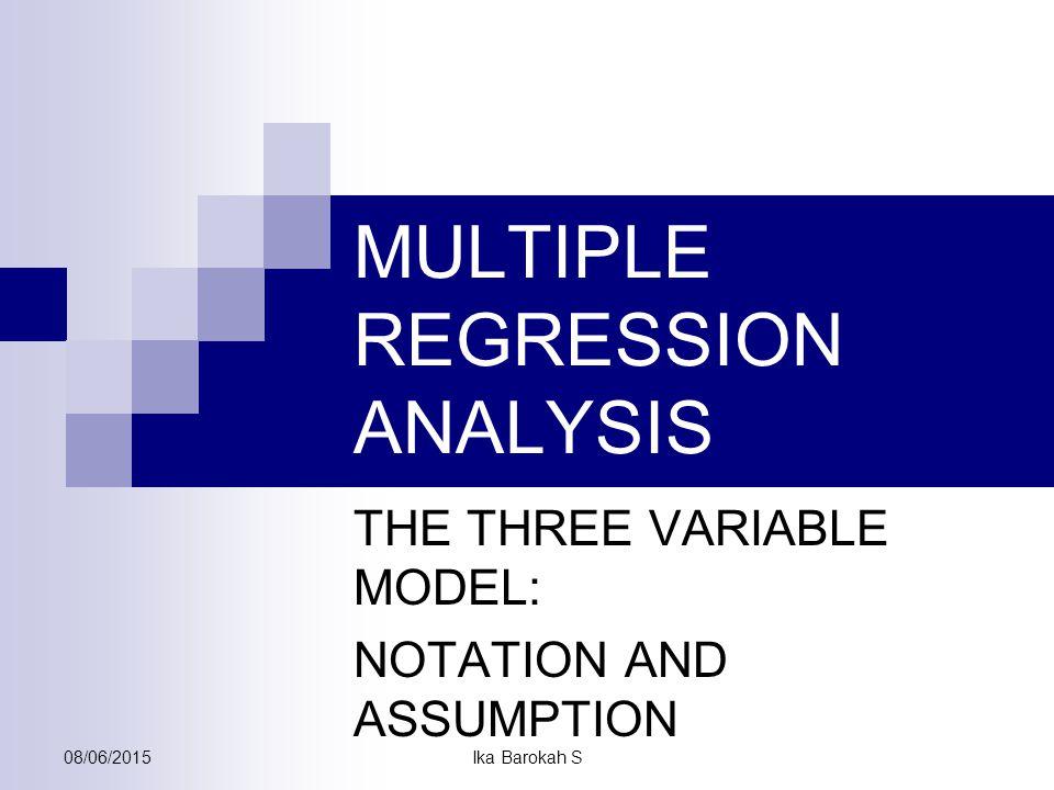 Multiple Regression Analysis Dalam banyak hal, analisis regresi sederhana tidak bisa (cukup) menjelaskan variasi Y secara akurat  R 2 yang relatif rendah  perlu penambahan variabel explanatory pada model (fungsi) Model standar : Y i = b 1 + b 2 X 2i + b 3 X 3i + … +b k X ki + e i i = 1,2,3…n k = banyaknya x, k =2,3,…m dimana : b 2 = perubahan nilai Y per satu satuan perubahan X 2i dengan asumsi X 3i konstan b 3 = perubahan nilai Y per satu satuan perubahan X 3i dengan asumsi X 2i konstan 08/06/2015 Ika Barokah S
