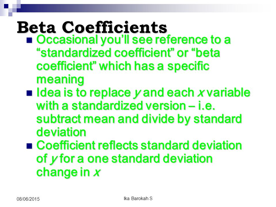 Beta Coefficients Occasional you'll see reference to a standardized coefficient or beta coefficient which has a specific meaning Occasional you'll see reference to a standardized coefficient or beta coefficient which has a specific meaning Idea is to replace y and each x variable with a standardized version – i.e.
