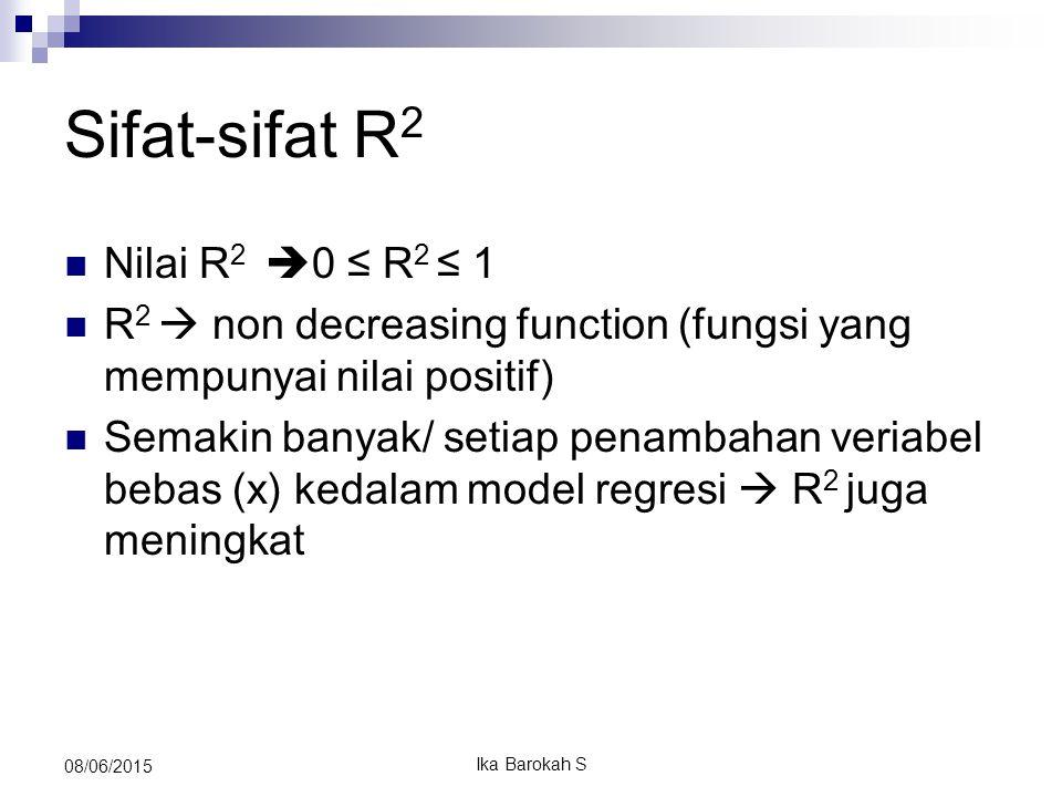 Sifat-sifat R 2 Nilai R 2  0 ≤ R 2 ≤ 1 R 2  non decreasing function (fungsi yang mempunyai nilai positif) Semakin banyak/ setiap penambahan veriabel bebas (x) kedalam model regresi  R 2 juga meningkat 08/06/2015 Ika Barokah S