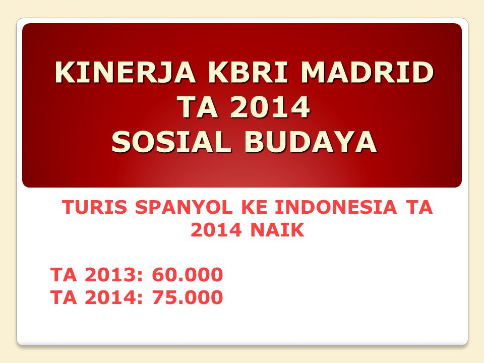 KINERJA KBRI MADRID TA 2014 SOSIAL BUDAYA TURIS SPANYOL KE INDONESIA TA 2014 NAIK TA 2013: 60.000 TA 2014: 75.000