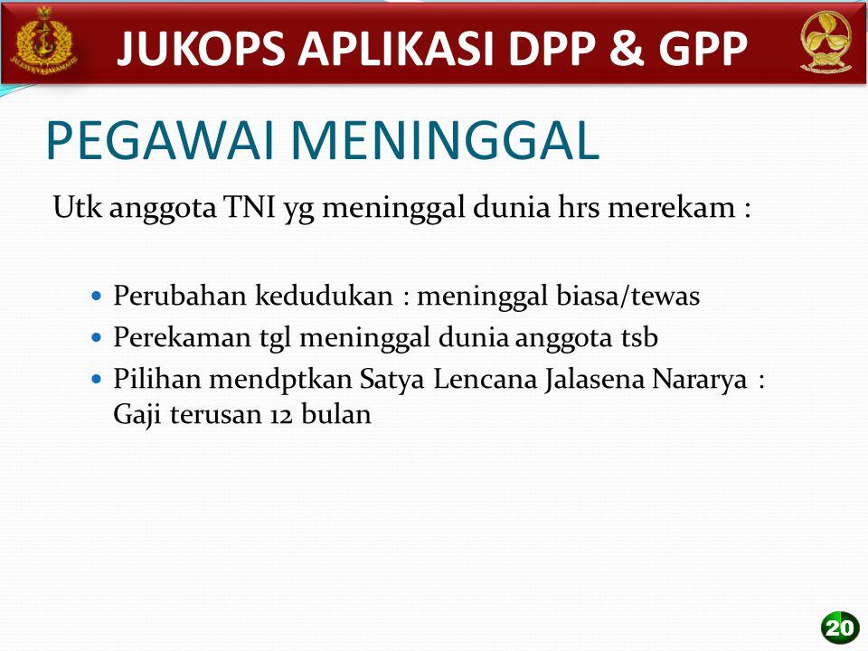 PEGAWAI MENINGGAL Utk anggota TNI yg meninggal dunia hrs merekam : Perubahan kedudukan : meninggal biasa/tewas Perekaman tgl meninggal dunia anggota t