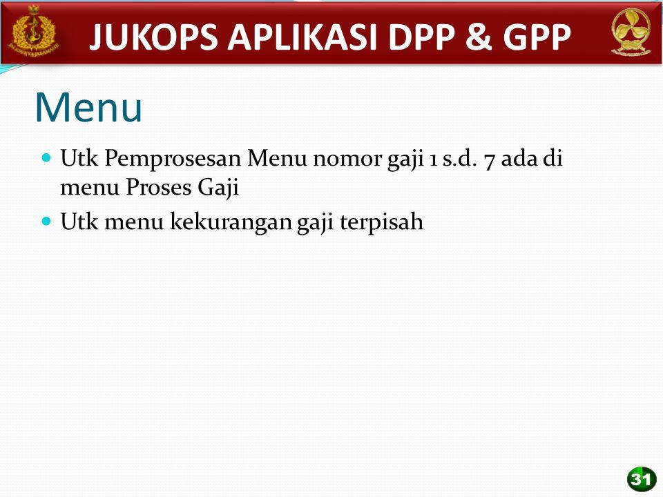 Menu Utk Pemprosesan Menu nomor gaji 1 s.d. 7 ada di menu Proses Gaji Utk menu kekurangan gaji terpisah JUKOPS APLIKASI DPP & GPP 31
