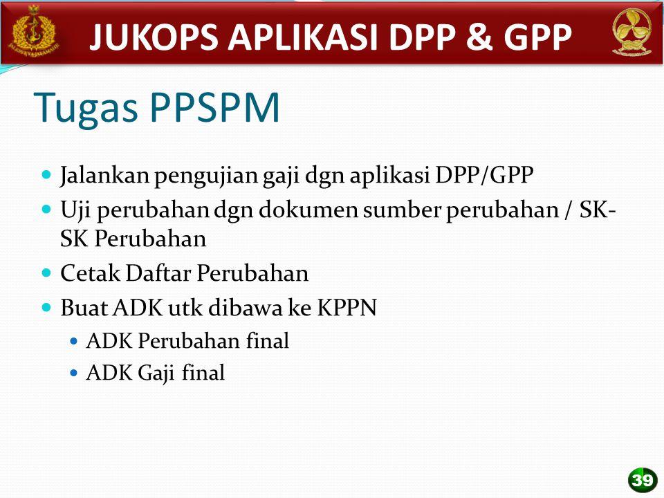 Tugas PPSPM Jalankan pengujian gaji dgn aplikasi DPP/GPP Uji perubahan dgn dokumen sumber perubahan / SK- SK Perubahan Cetak Daftar Perubahan Buat ADK