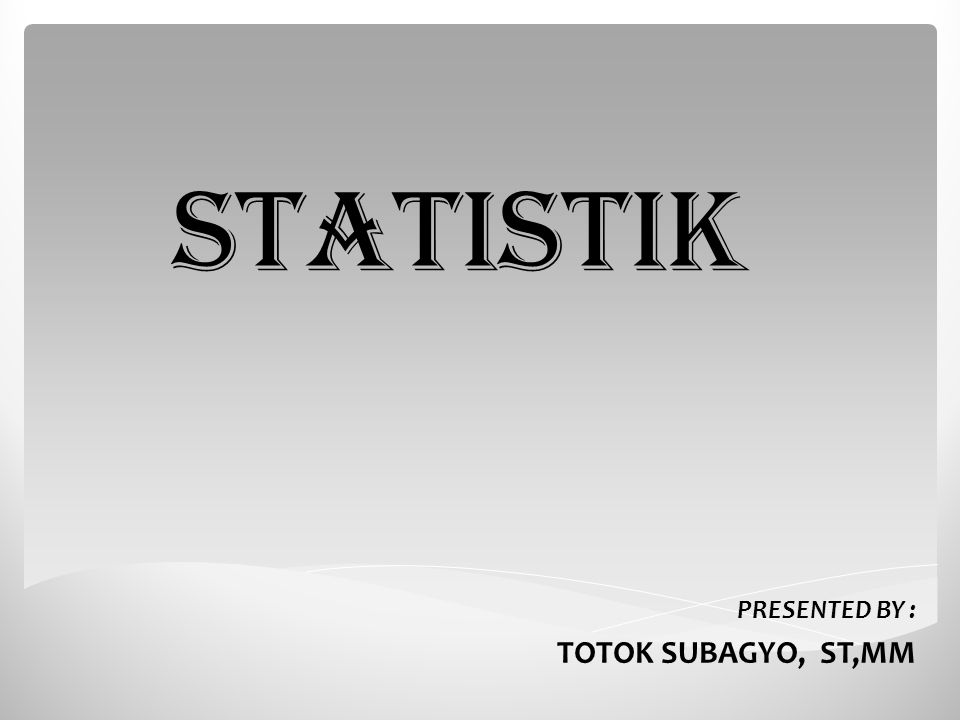 STATISTIK PRESENTED BY : TOTOK SUBAGYO, ST,MM