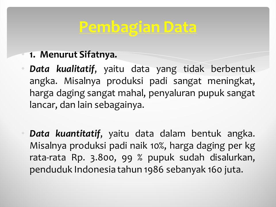 Pembagian Data 1. Menurut Sifatnya. Data kualitatif, yaitu data yang tidak berbentuk angka. Misalnya produksi padi sangat meningkat, harga daging sang
