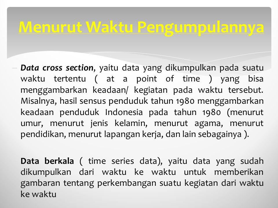Menurut Waktu Pengumpulannya – Data cross section, yaitu data yang dikumpulkan pada suatu waktu tertentu ( at a point of time ) yang bisa menggambarka