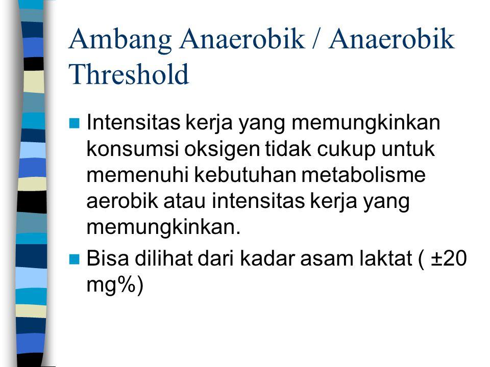 Ambang Anaerobik / Anaerobik Threshold Intensitas kerja yang memungkinkan konsumsi oksigen tidak cukup untuk memenuhi kebutuhan metabolisme aerobik at