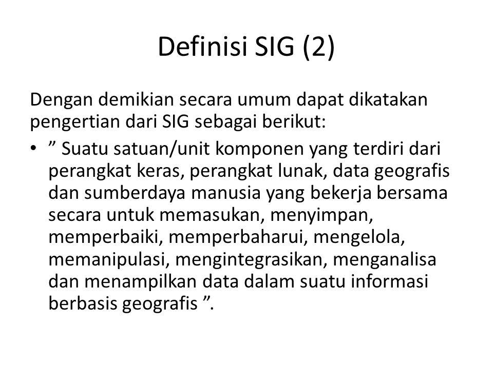 Definisi SIG (2) Dengan demikian secara umum dapat dikatakan pengertian dari SIG sebagai berikut: Suatu satuan/unit komponen yang terdiri dari perangkat keras, perangkat lunak, data geografis dan sumberdaya manusia yang bekerja bersama secara untuk memasukan, menyimpan, memperbaiki, memperbaharui, mengelola, memanipulasi, mengintegrasikan, menganalisa dan menampilkan data dalam suatu informasi berbasis geografis .