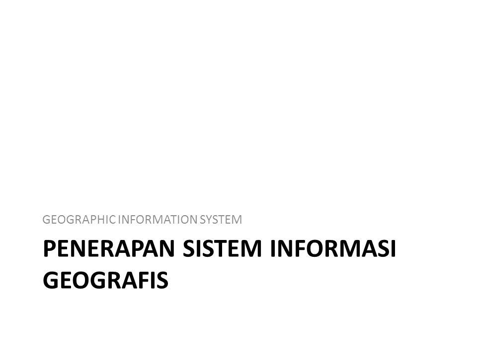 PENERAPAN SISTEM INFORMASI GEOGRAFIS GEOGRAPHIC INFORMATION SYSTEM