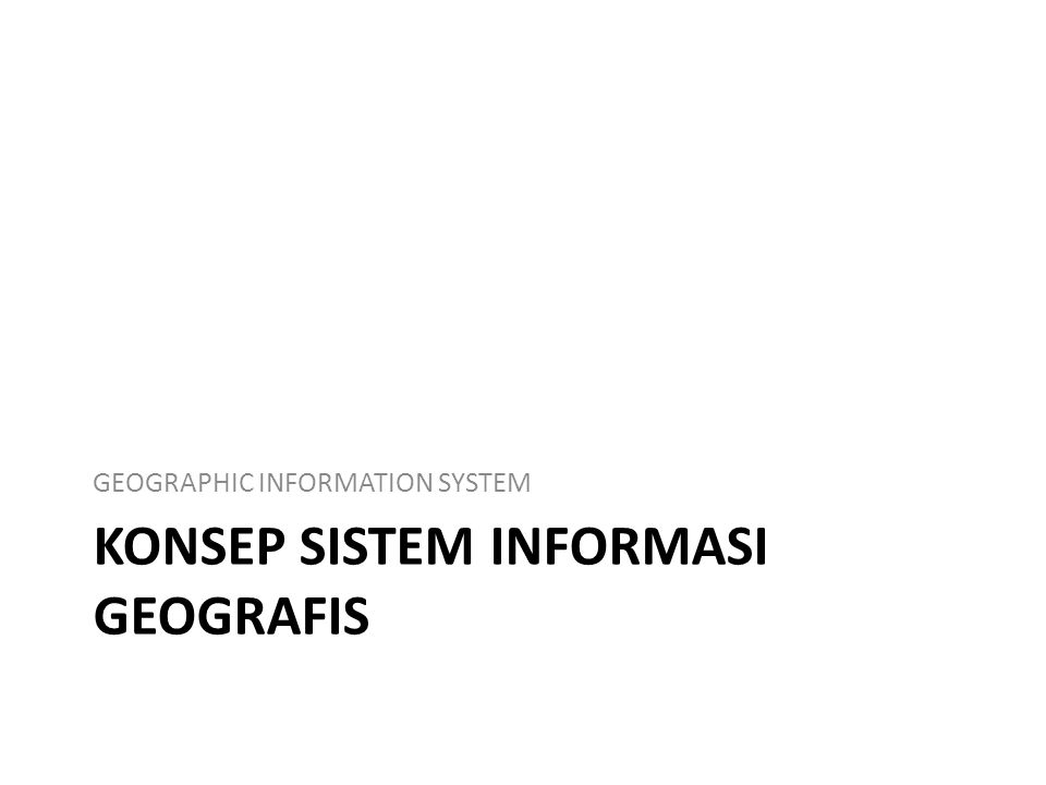 KONSEP SISTEM INFORMASI GEOGRAFIS GEOGRAPHIC INFORMATION SYSTEM
