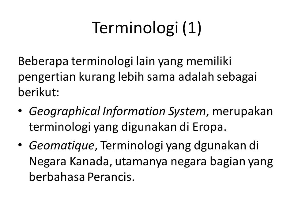 Terminologi (1) Georelational Information system, Terminologi berdasar pada teknologi Natural Resources Information system, Terminologi berdasar pada disiplin ilmu pengelolaan sumberdaya alam Spatial Information System, Terminologi disiplin non-geography Multipurpose Geographic Data System, Terminologi umum yang digunakan dikalangan pemerintahan.
