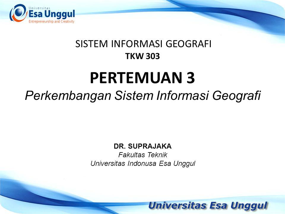 SISTEM INFORMASI GEOGRAFI TKW 303 DR. SUPRAJAKA Fakultas Teknik Universitas Indonusa Esa Unggul PERTEMUAN 3 Perkembangan Sistem Informasi Geografi