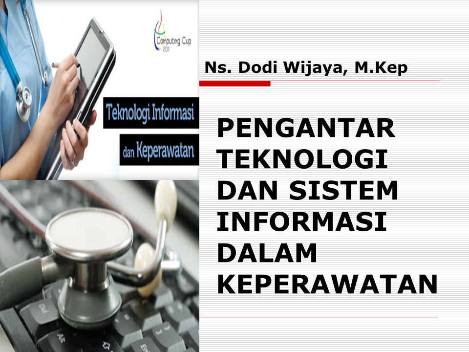 PENGANTAR TEKNOLOGI DAN SISTEM INFORMASI DALAM KEPERAWATAN Ns. Dodi Wijaya, M.Kep