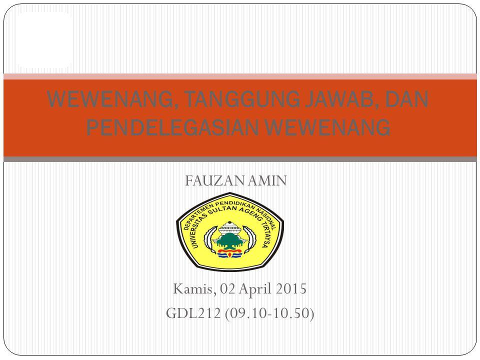 FAUZAN AMIN WEWENANG, TANGGUNG JAWAB, DAN PENDELEGASIAN WEWENANG Kamis, 02 April 2015 GDL212 (09.10-10.50)