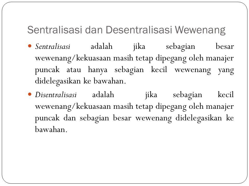 Sentralisasi dan Desentralisasi Wewenang Sentralisasi adalah jika sebagian besar wewenang/kekuasaan masih tetap dipegang oleh manajer puncak atau hanya sebagian kecil wewenang yang didelegasikan ke bawahan.