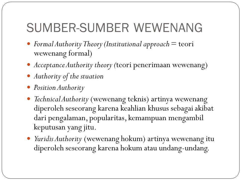 SUMBER-SUMBER WEWENANG Formal Authority Theory (Institutional approach = teori wewenang formal) Acceptance Authority theory (teori penerimaan wewenang
