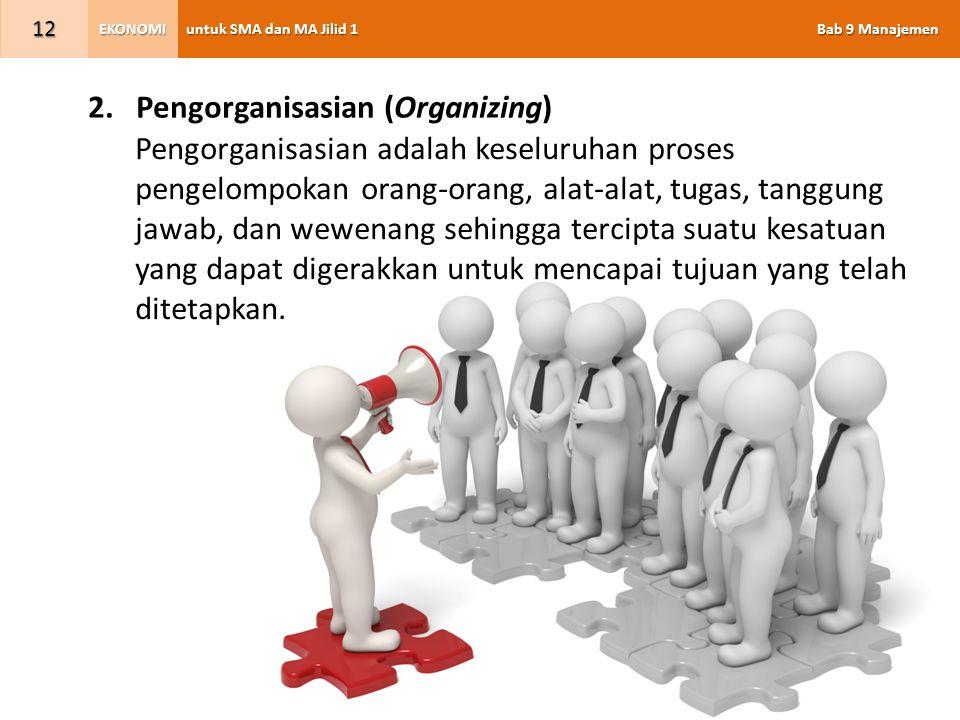 untuk SMA dan MA Jilid 1 Bab 9 Manajemen EKONOMI 12 2.Pengorganisasian (Organizing) Pengorganisasian adalah keseluruhan proses pengelompokan orang-ora