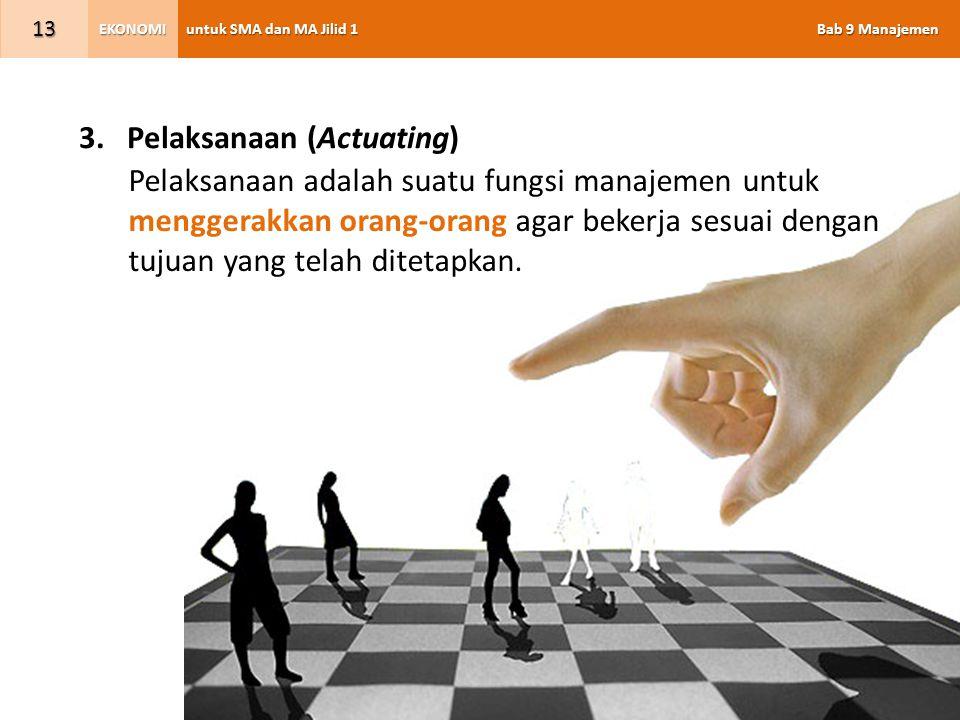 untuk SMA dan MA Jilid 1 Bab 9 Manajemen EKONOMI 13 3.Pelaksanaan (Actuating) Pelaksanaan adalah suatu fungsi manajemen untuk menggerakkan orang-orang
