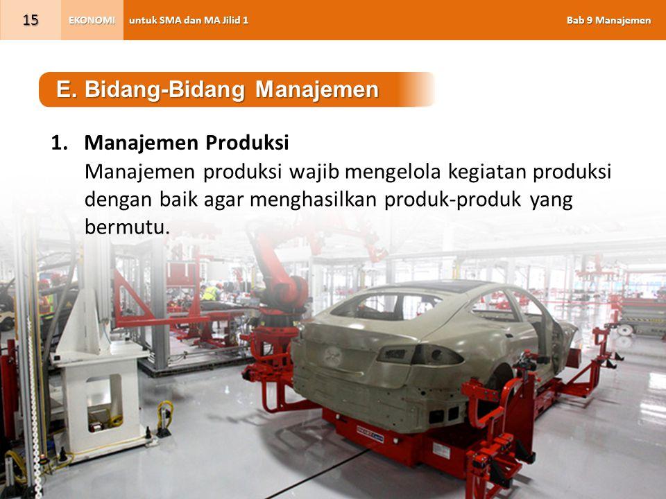 untuk SMA dan MA Jilid 1 Bab 9 Manajemen EKONOMI 15 E. Bidang-Bidang Manajemen 1.Manajemen Produksi Manajemen produksi wajib mengelola kegiatan produk