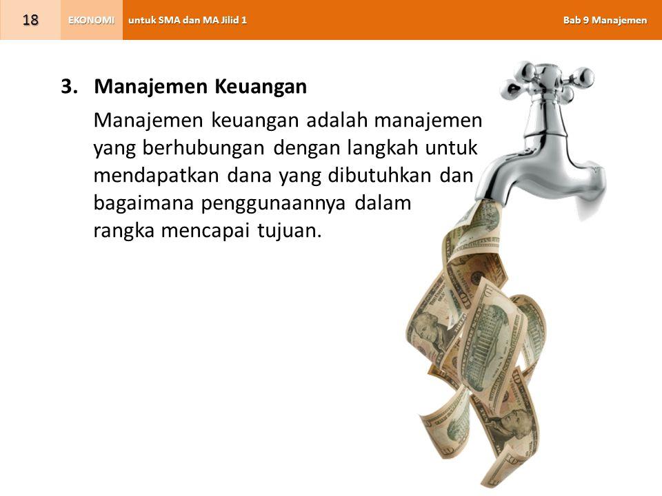 untuk SMA dan MA Jilid 1 Bab 9 Manajemen EKONOMI 18 3.Manajemen Keuangan Manajemen keuangan adalah manajemen yang berhubungan dengan langkah untuk men