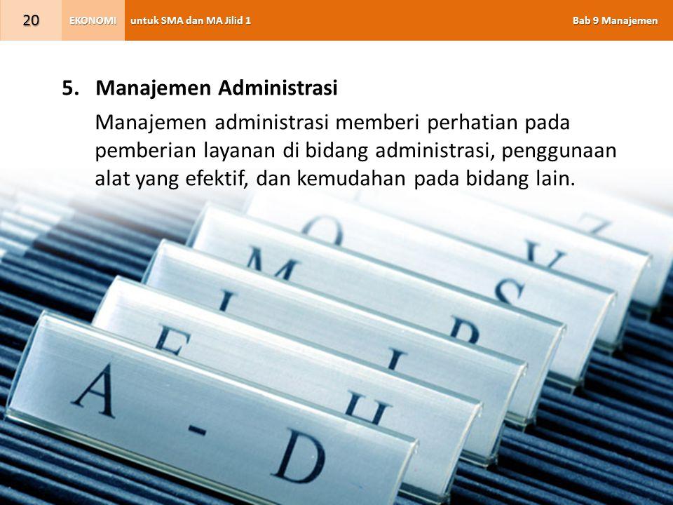 untuk SMA dan MA Jilid 1 Bab 9 Manajemen EKONOMI 20 5.Manajemen Administrasi Manajemen administrasi memberi perhatian pada pemberian layanan di bidang