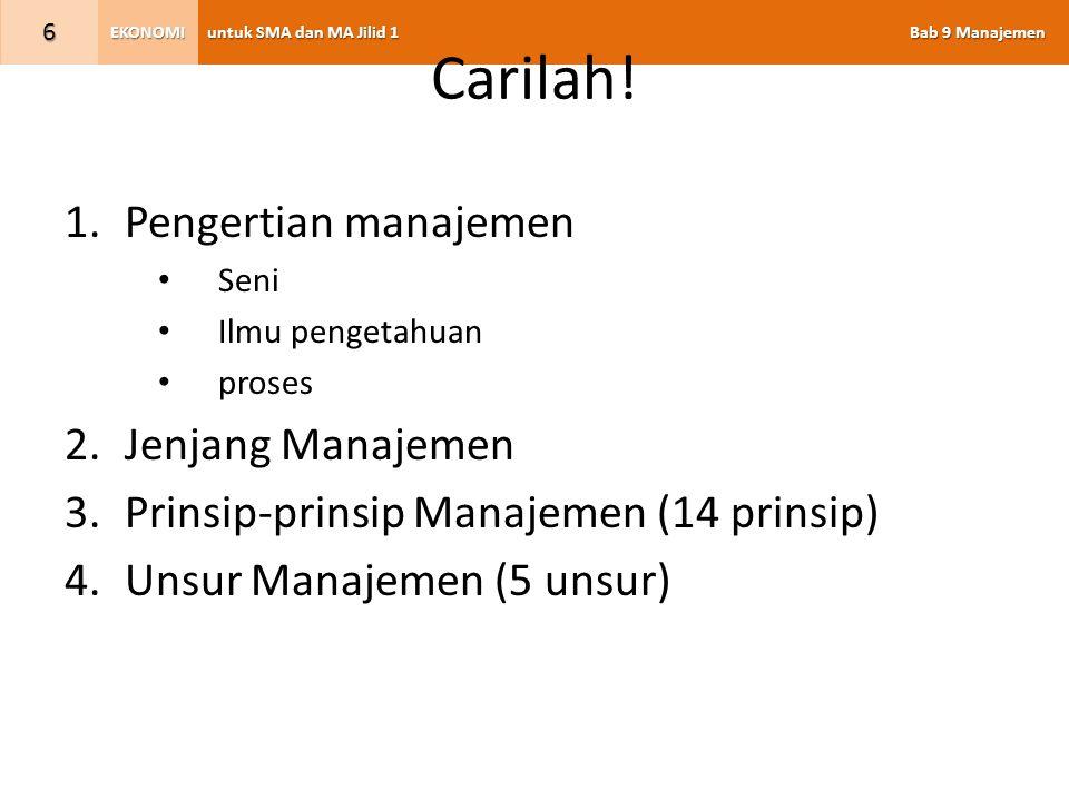 untuk SMA dan MA Jilid 1 Bab 9 Manajemen EKONOMI 6 Carilah! 1.Pengertian manajemen Seni Ilmu pengetahuan proses 2.Jenjang Manajemen 3.Prinsip-prinsip