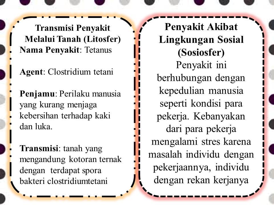 Transmisi Penyakit Melalui Tanah (Litosfer) Nama Penyakit: Tetanus Agent: Clostridium tetani Penjamu: Perilaku manusia yang kurang menjaga kebersihan