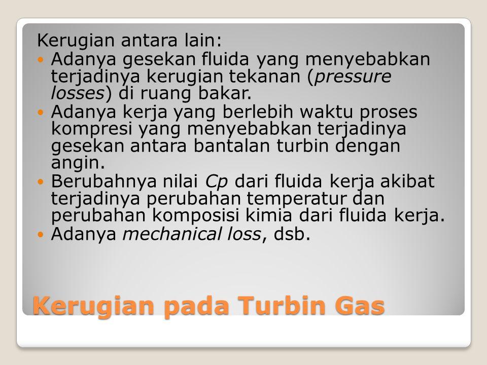 Kerugian pada Turbin Gas Kerugian antara lain: Adanya gesekan fluida yang menyebabkan terjadinya kerugian tekanan (pressure losses) di ruang bakar. Ad
