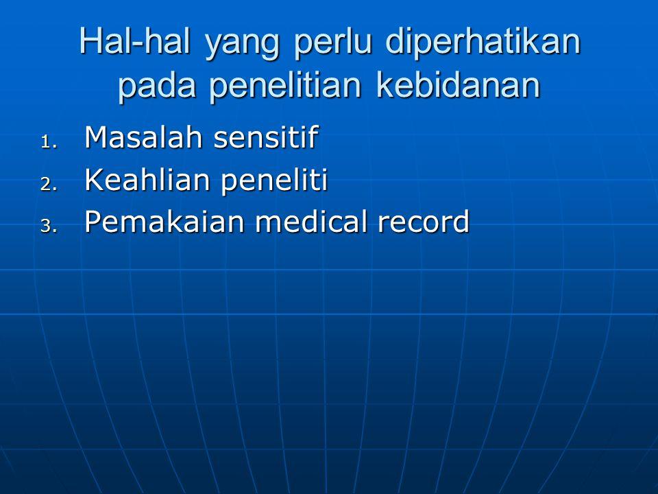 Hal-hal yang perlu diperhatikan pada penelitian kebidanan 1. Masalah sensitif 2. Keahlian peneliti 3. Pemakaian medical record