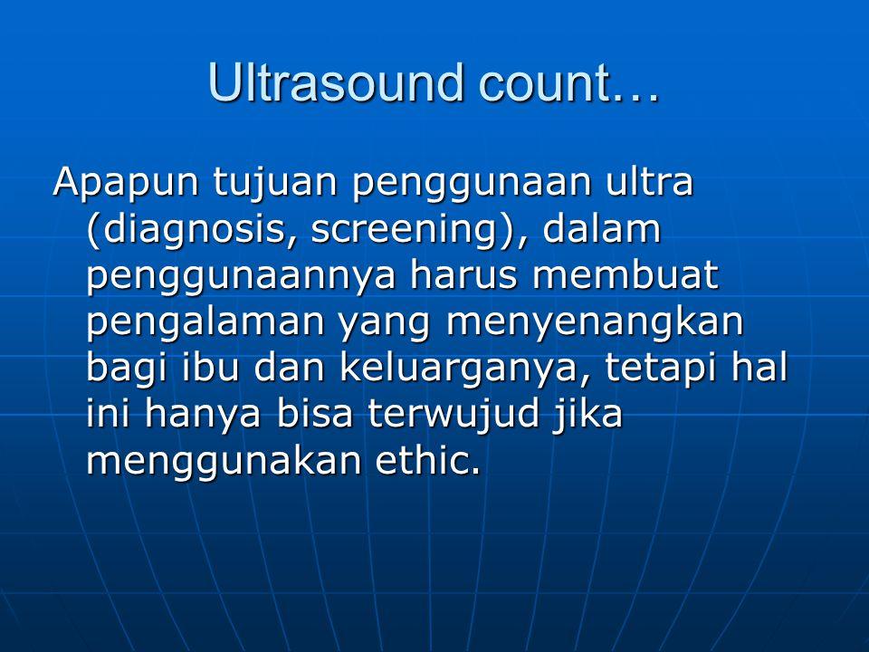 Ultrasound count… Apapun tujuan penggunaan ultra (diagnosis, screening), dalam penggunaannya harus membuat pengalaman yang menyenangkan bagi ibu dan k