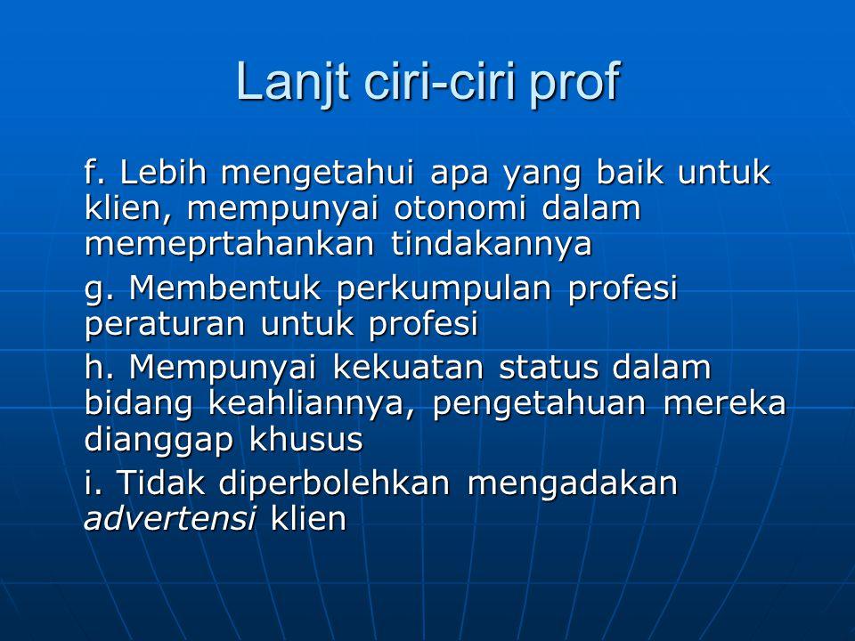 Lanjt ciri-ciri prof f. Lebih mengetahui apa yang baik untuk klien, mempunyai otonomi dalam memeprtahankan tindakannya g. Membentuk perkumpulan profes