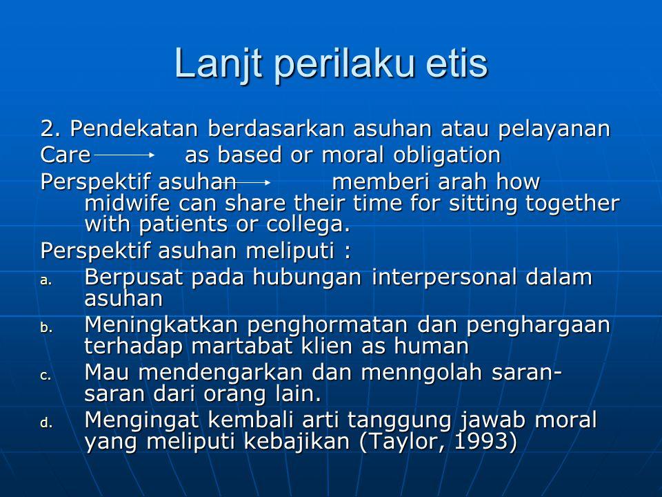 Lanjt perilaku etis 2. Pendekatan berdasarkan asuhan atau pelayanan Care as based or moral obligation Perspektif asuhan memberi arah how midwife can s