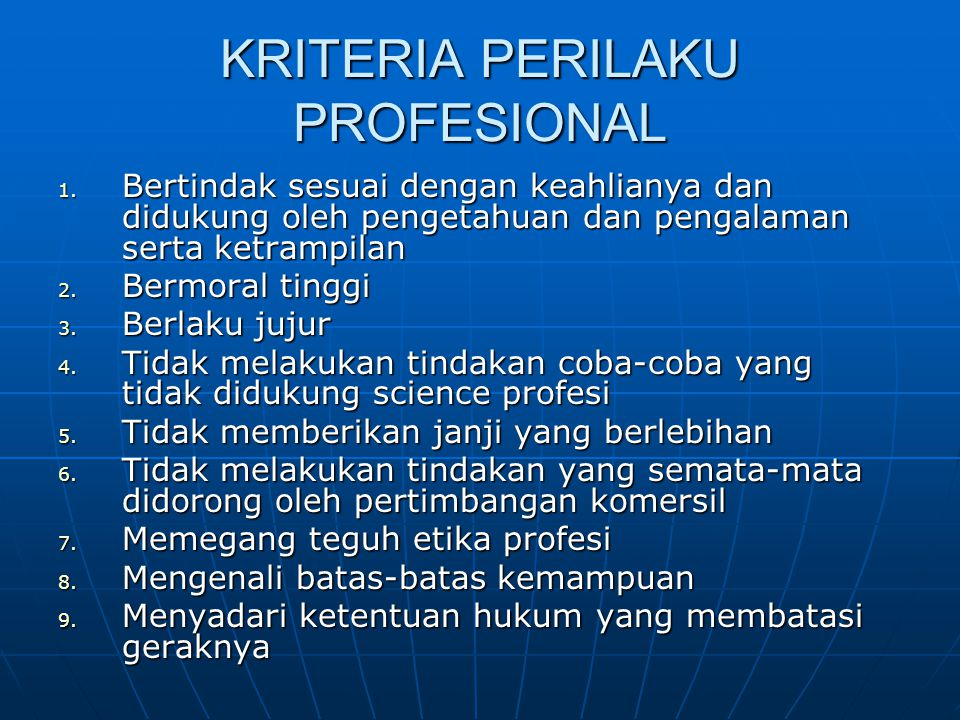 KRITERIA PERILAKU PROFESIONAL 1. Bertindak sesuai dengan keahlianya dan didukung oleh pengetahuan dan pengalaman serta ketrampilan 2. Bermoral tinggi