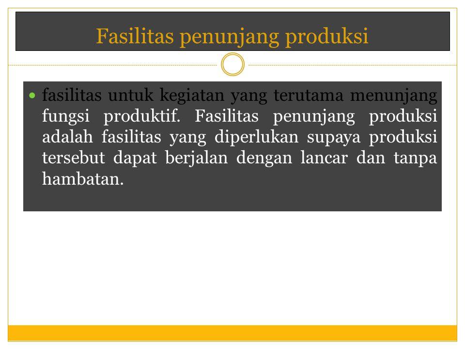 fasilitas untuk kegiatan yang terutama menunjang fungsi produktif. Fasilitas penunjang produksi adalah fasilitas yang diperlukan supaya produksi terse