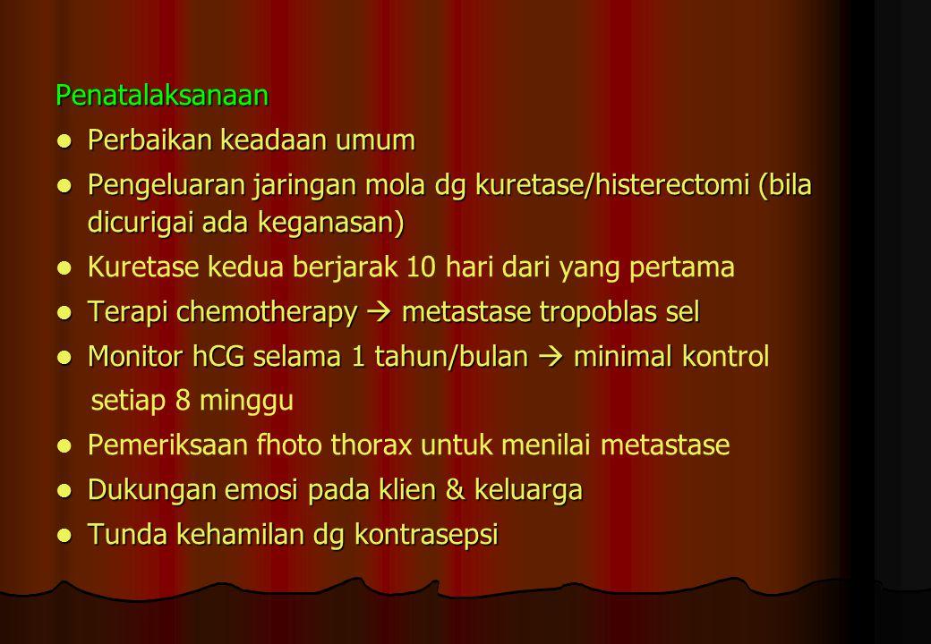 Penatalaksanaan Perbaikan keadaan umum Perbaikan keadaan umum Pengeluaran jaringan mola dg kuretase/histerectomi (bila dicurigai ada keganasan) Pengel