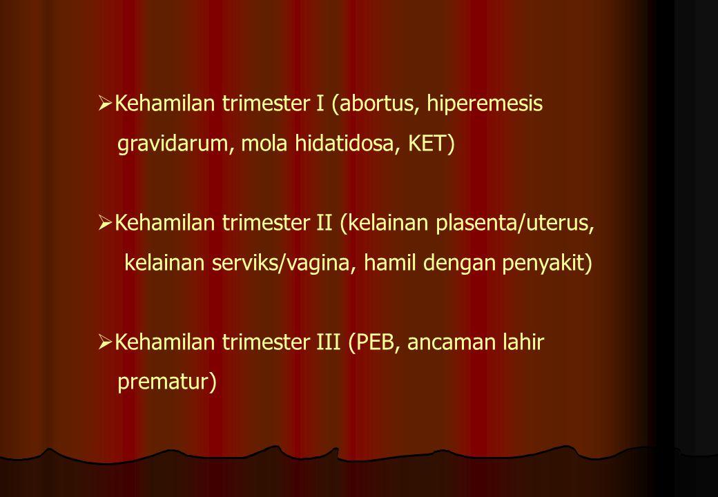  Kehamilan trimester I (abortus, hiperemesis gravidarum, mola hidatidosa, KET)  Kehamilan trimester II (kelainan plasenta/uterus, kelainan serviks/v