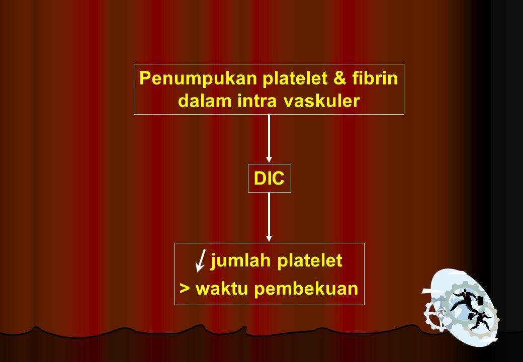 Penumpukan platelet & fibrin dalam intra vaskuler DIC jumlah platelet > waktu pembekuan