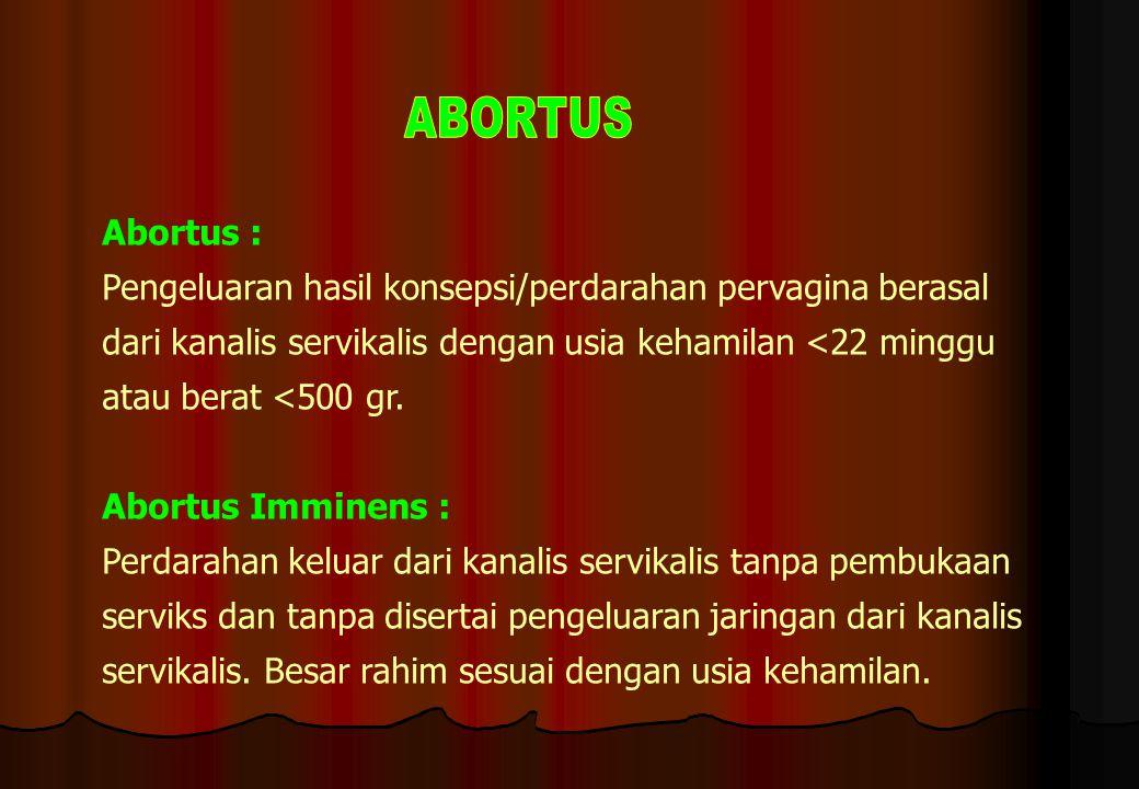 Abortus : Pengeluaran hasil konsepsi/perdarahan pervagina berasal dari kanalis servikalis dengan usia kehamilan <22 minggu atau berat <500 gr. Abortus