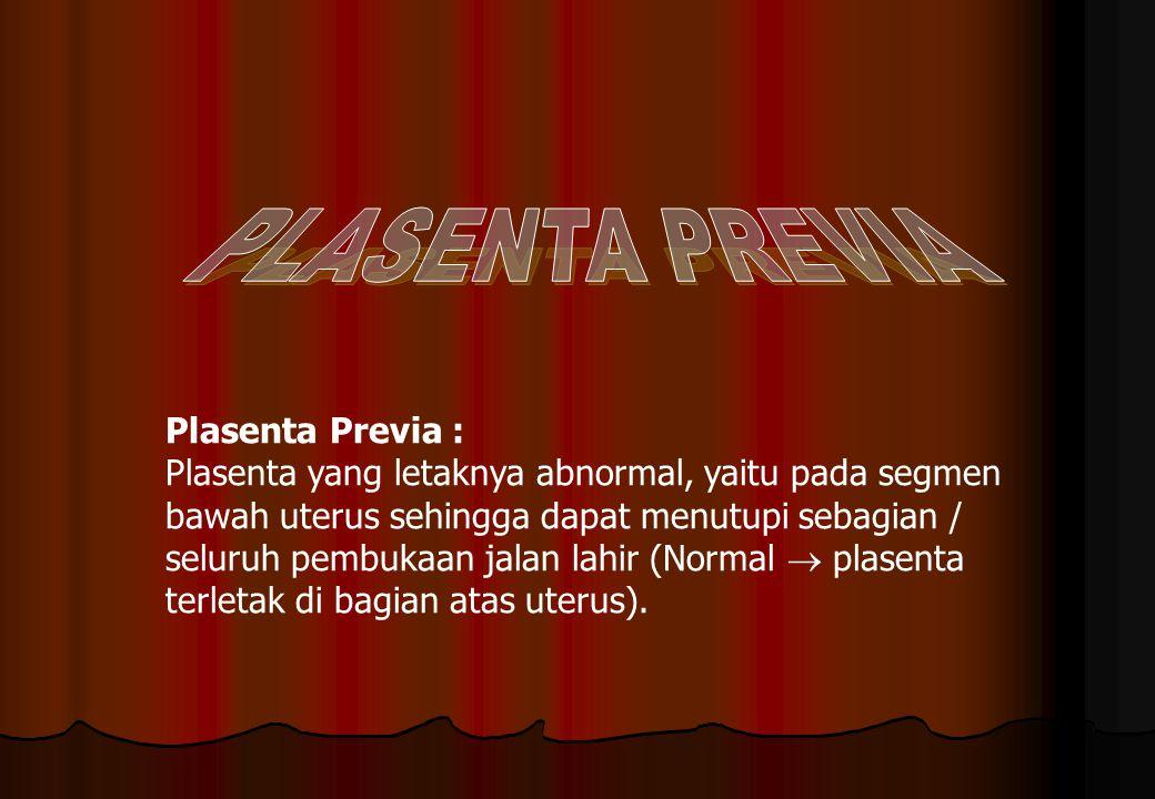 Plasenta Previa : Plasenta yang letaknya abnormal, yaitu pada segmen bawah uterus sehingga dapat menutupi sebagian / seluruh pembukaan jalan lahir (No