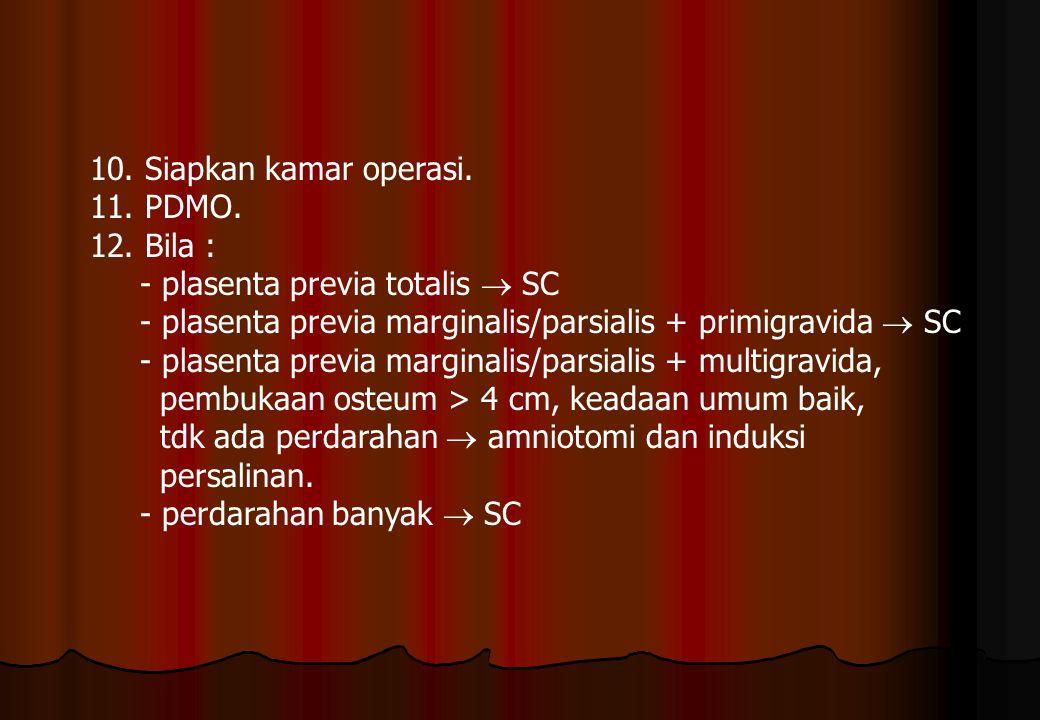 10. Siapkan kamar operasi. 11. PDMO. 12. Bila : - plasenta previa totalis  SC - plasenta previa marginalis/parsialis + primigravida  SC - plasenta p
