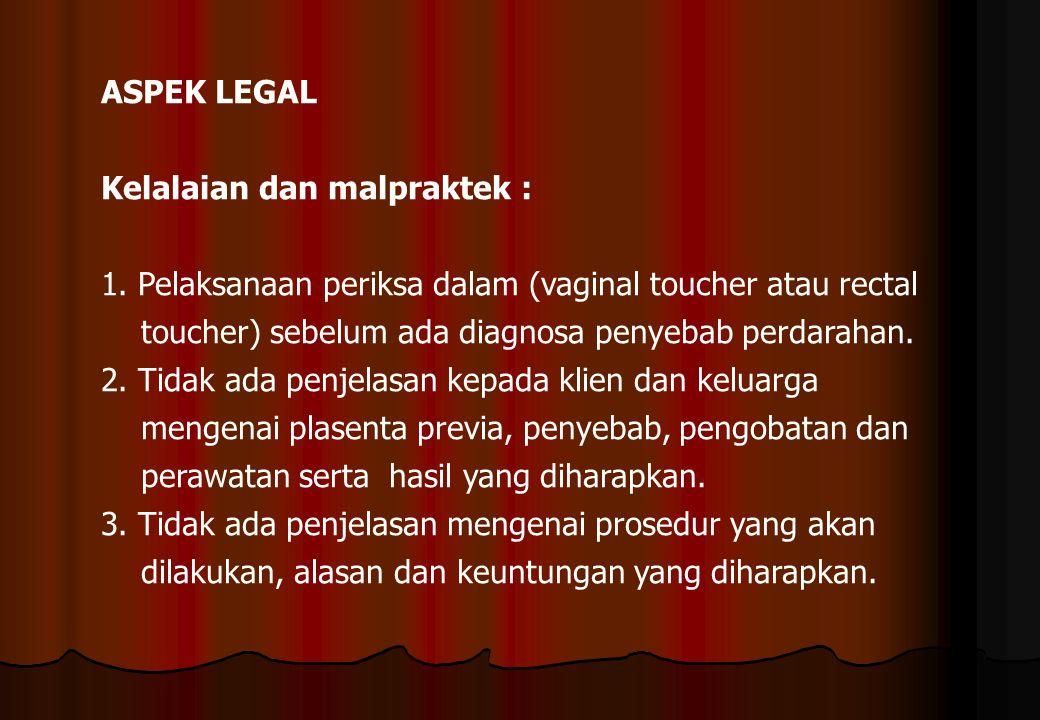 ASPEK LEGAL Kelalaian dan malpraktek : 1. Pelaksanaan periksa dalam (vaginal toucher atau rectal toucher) sebelum ada diagnosa penyebab perdarahan. 2.