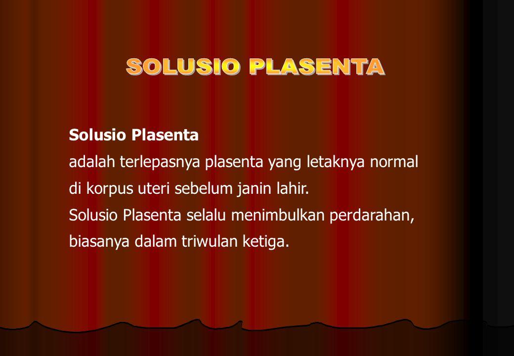 Solusio Plasenta adalah terlepasnya plasenta yang letaknya normal di korpus uteri sebelum janin lahir. Solusio Plasenta selalu menimbulkan perdarahan,