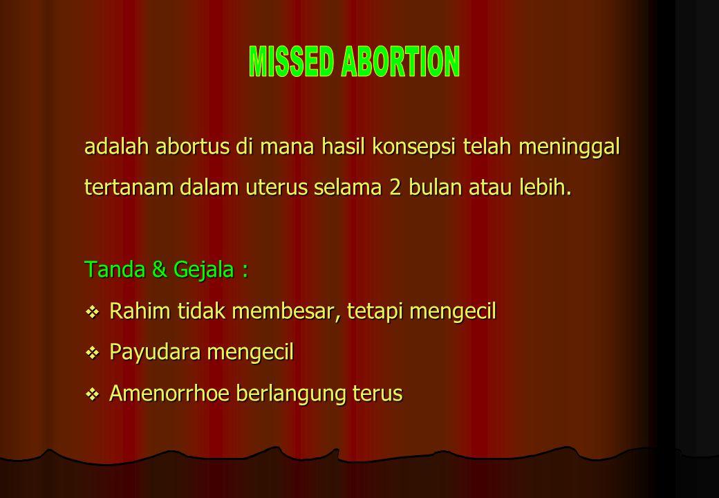 adalah abortus di mana hasil konsepsi telah meninggal tertanam dalam uterus selama 2 bulan atau lebih. Tanda & Gejala :  Rahim tidak membesar, tetapi