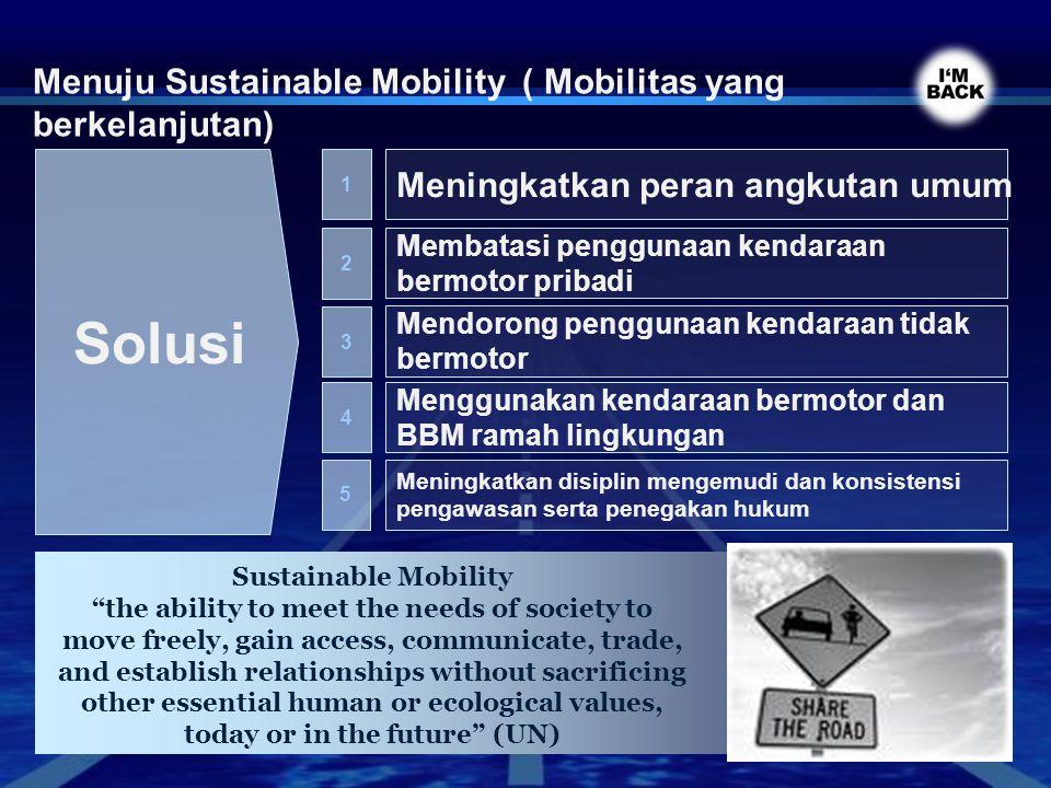 Menuju Sustainable Mobility ( Mobilitas yang berkelanjutan) Solusi 1 Meningkatkan peran angkutan umum 2 Membatasi penggunaan kendaraan bermotor pribad